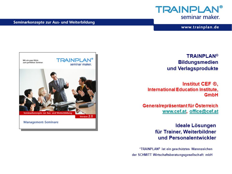 Folie 1 ©TRAINPLAN ® 2006 TRAINPLAN ® Bildungsmedien und Verlagsprodukte Institut CEF ®, International Education Institute, GmbH Generalrepräsentant für Österreich www.cef.atwww.cef.at, office@cef.at office@cef.at www.cef.atoffice@cef.at *TRAINPLAN ® ist ein geschütztes Warenzeichen der SCHMITT Wirtschaftsberatungsgesellschaft mbH Ideale Lösungen für Trainer, Weiterbildner und Personalentwickler