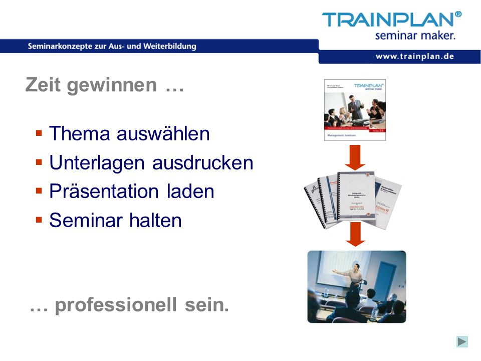 Folie 11 ©TRAINPLAN ® 2006 Zeit gewinnen …  Thema auswählen  Unterlagen ausdrucken  Präsentation laden  Seminar halten … professionell sein.