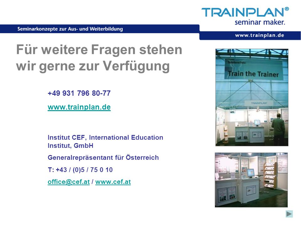 Folie 23 ©TRAINPLAN ® 2006 Für weitere Fragen stehen wir gerne zur Verfügung +49 931 796 80-77 www.trainplan.de Institut CEF, International Education Institut, GmbH Generalrepräsentant für Österreich T: +43 / (0)5 / 75 0 10 office@cef.atoffice@cef.at / www.cef.atwww.cef.at