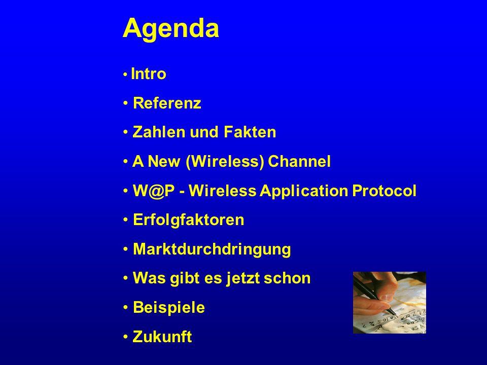Agenda Intro Referenz Zahlen und Fakten A New (Wireless) Channel W@P - Wireless Application Protocol Erfolgfaktoren Marktdurchdringung Was gibt es jetzt schon Beispiele Zukunft