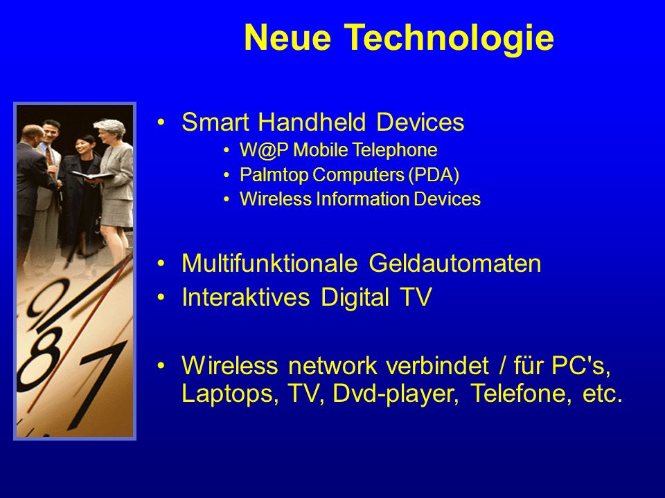 Smart Handheld Devices W@P Mobile Telephone Palmtop Computers (PDA) Wireless Information Devices Multifunktionale Geldautomaten Interaktives Digital TV Wireless network verbindet / für PC s, Laptops, TV, Dvd-player, Telefone, etc.