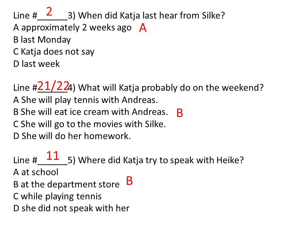 Line #______3) When did Katja last hear from Silke? A approximately 2 weeks ago B last Monday C Katja does not say D last week Line #______4) What wil