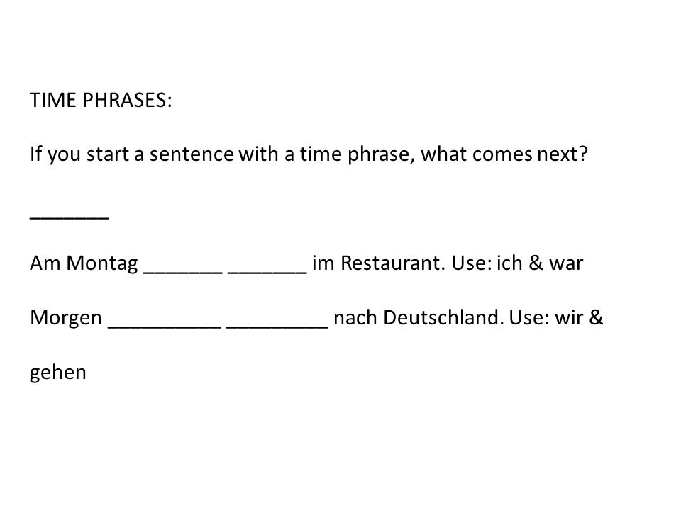 TIME PHRASES: If you start a sentence with a time phrase, what comes next? _______ Am Montag _______ _______ im Restaurant. Use: ich & war Morgen ____