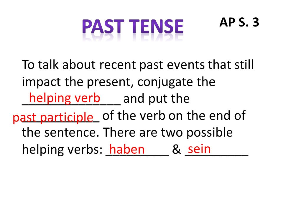 To talk about recent past events that still impact the present, conjugate the ______________ and put the ___________ of the verb on the end of the sen