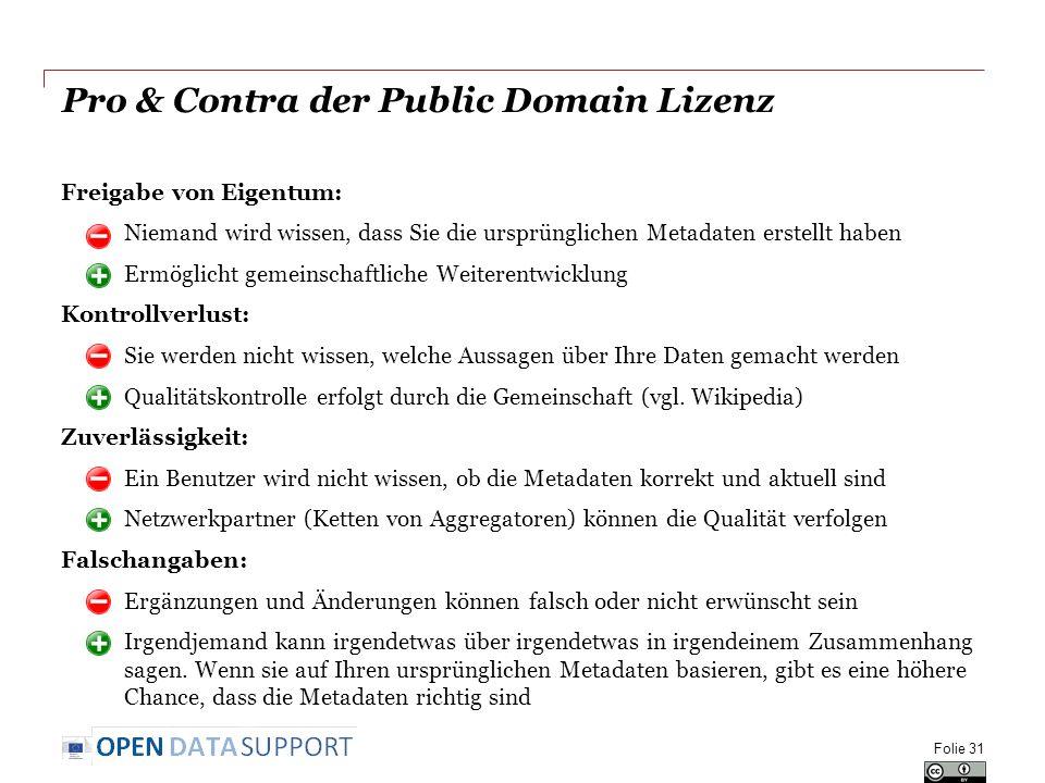 Pro & Contra der Public Domain Lizenz Freigabe von Eigentum: o Niemand wird wissen, dass Sie die ursprünglichen Metadaten erstellt haben o Ermöglicht gemeinschaftliche Weiterentwicklung Kontrollverlust: o Sie werden nicht wissen, welche Aussagen über Ihre Daten gemacht werden o Qualitätskontrolle erfolgt durch die Gemeinschaft (vgl.