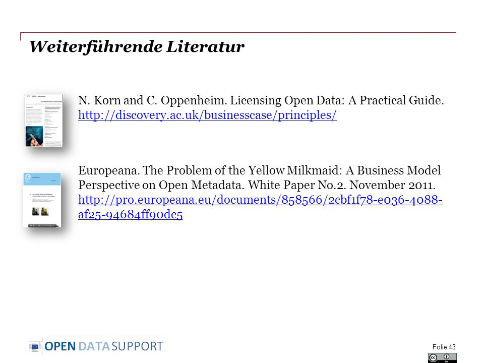 Weiterführende Literatur N. Korn and C. Oppenheim. Licensing Open Data: A Practical Guide. http://discovery.ac.uk/businesscase/principles/ http://disc