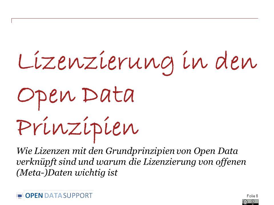 Lizenzierung in den Open Data Prinzipien Wie Lizenzen mit den Grundprinzipien von Open Data verknüpft sind und warum die Lizenzierung von offenen (Meta-)Daten wichtig ist Folie 8