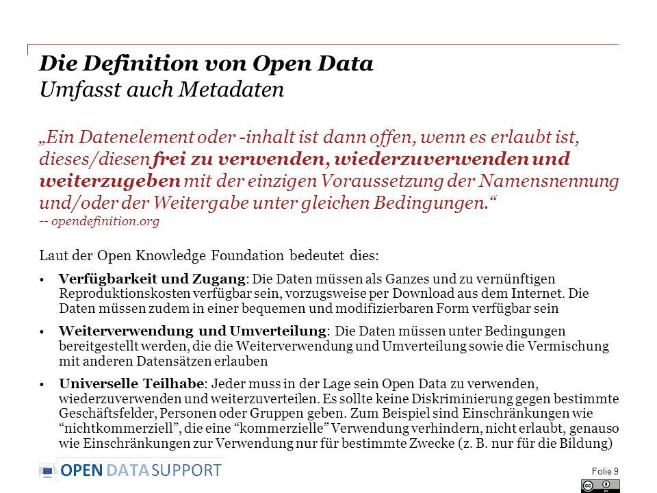 """Die Definition von Open Data Umfasst auch Metadaten """"Ein Datenelement oder -inhalt ist dann offen, wenn es erlaubt ist, dieses/diesen frei zu verwenden, wiederzuverwenden und weiterzugeben mit der einzigen Voraussetzung der Namensnennung und/oder der Weitergabe unter gleichen Bedingungen. -- opendefinition.org Laut der Open Knowledge Foundation bedeutet dies: Verfügbarkeit und Zugang: Die Daten müssen als Ganzes und zu vernünftigen Reproduktionskosten verfügbar sein, vorzugsweise per Download aus dem Internet."""