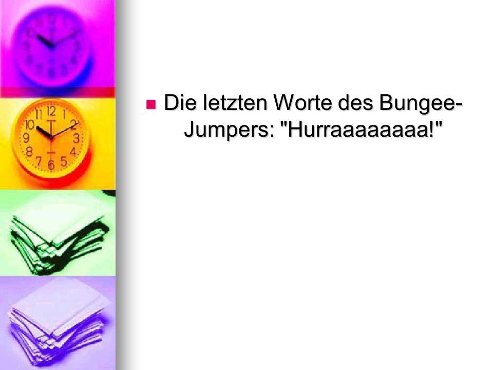 Die letzten Worte des Bungee- Jumpers: Hurraaaaaaaa! Die letzten Worte des Bungee- Jumpers: Hurraaaaaaaa!