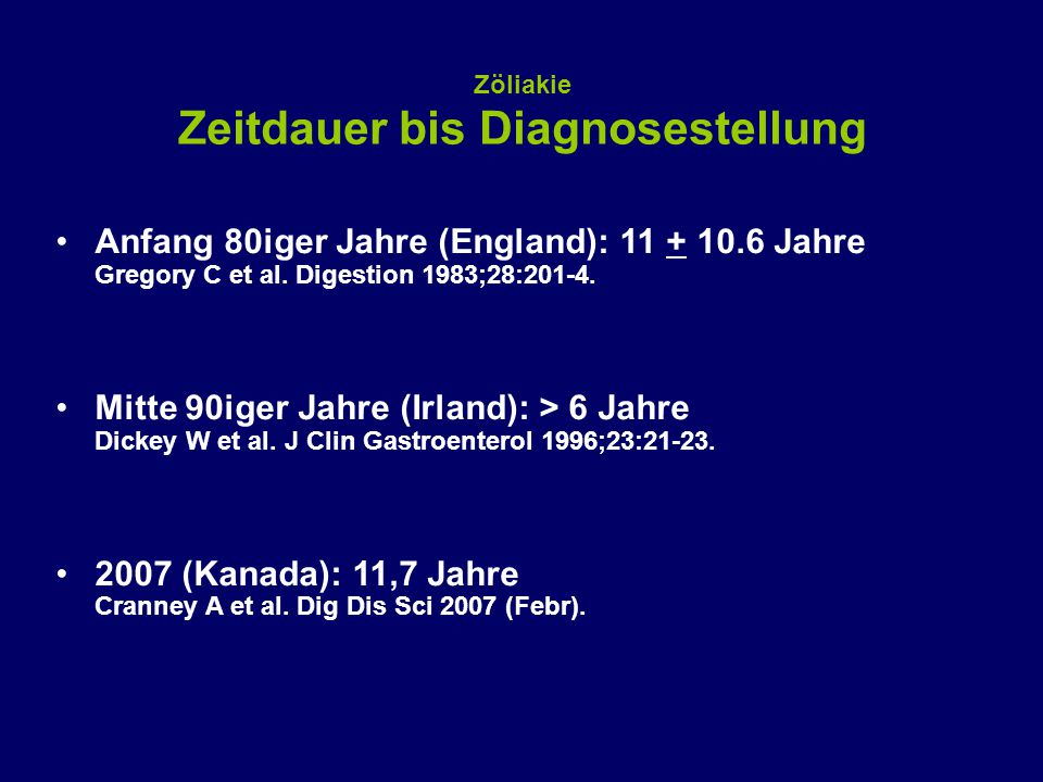 Zöliakie Zeitdauer bis Diagnosestellung Anfang 80iger Jahre (England): 11 + 10.6 Jahre Gregory C et al. Digestion 1983;28:201-4. Mitte 90iger Jahre (I