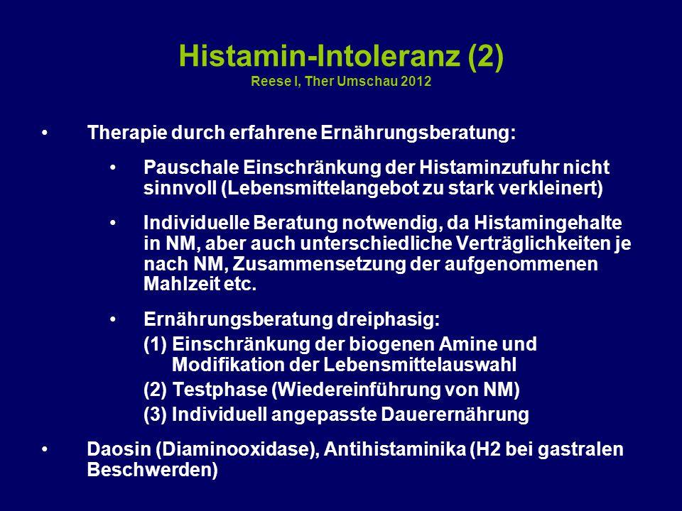 Histamin-Intoleranz (2) Reese I, Ther Umschau 2012 Therapie durch erfahrene Ernährungsberatung: Pauschale Einschränkung der Histaminzufuhr nicht sinnvoll (Lebensmittelangebot zu stark verkleinert) Individuelle Beratung notwendig, da Histamingehalte in NM, aber auch unterschiedliche Verträglichkeiten je nach NM, Zusammensetzung der aufgenommenen Mahlzeit etc.