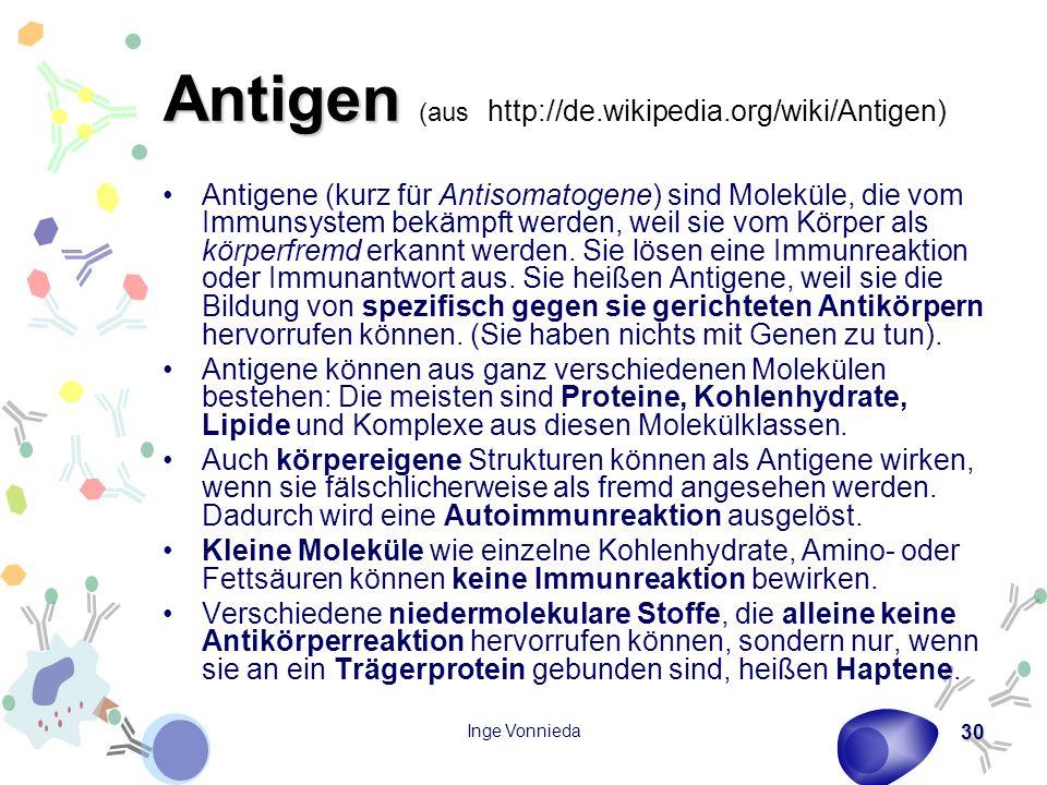 Inge Vonnieda 30 Antigen Antigen (aus http://de.wikipedia.org/wiki/Antigen) Antigene (kurz für Antisomatogene) sind Moleküle, die vom Immunsystem bekämpft werden, weil sie vom Körper als körperfremd erkannt werden.