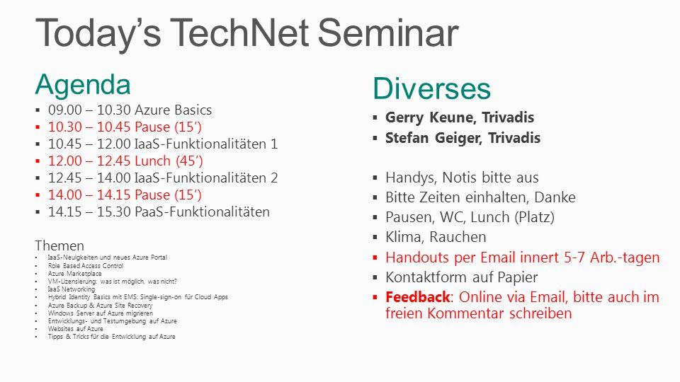 Today's TechNet Seminar Diverses  Gerry Keune, Trivadis  Stefan Geiger, Trivadis  Handys, Notis bitte aus  Bitte Zeiten einhalten, Danke  Pausen, WC, Lunch (Platz)  Klima, Rauchen  Handouts per Email innert 5-7 Arb.-tagen  Kontaktform auf Papier  Feedback: Online via Email, bitte auch im freien Kommentar schreiben Agenda  09.00 – 10.30 Azure Basics  10.30 – 10.45 Pause (15')  10.45 – 12.00 IaaS-Funktionalitäten 1  12.00 – 12.45 Lunch (45')  12.45 – 14.00 IaaS-Funktionalitäten 2  14.00 – 14.15 Pause (15')  14.15 – 15.30 PaaS-Funktionalitäten Themen  IaaS-Neuigkeiten und neues Azure Portal  Role Based Access Control  Azure Marketplace  VM-Lizensierung: was ist möglich, was nicht.