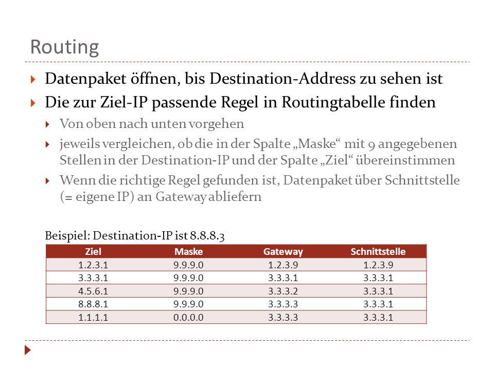 """Routing  Datenpaket öffnen, bis Destination-Address zu sehen ist  Die zur Ziel-IP passende Regel in Routingtabelle finden  Von oben nach unten vorgehen  jeweils vergleichen, ob die in der Spalte """"Maske mit 9 angegebenen Stellen in der Destination-IP und der Spalte """"Ziel übereinstimmen  Wenn die richtige Regel gefunden ist, Datenpaket über Schnittstelle (= eigene IP) an Gateway abliefern Beispiel: Destination-IP ist 8.8.8.3 ZielMaskeGatewaySchnittstelle 1.2.3.19.9.9.01.2.3.9 3.3.3.19.9.9.03.3.3.1 4.5.6.19.9.9.03.3.3.23.3.3.1 8.8.8.19.9.9.03.3.3.33.3.3.1 1.1.1.10.0.0.03.3.3.33.3.3.1"""