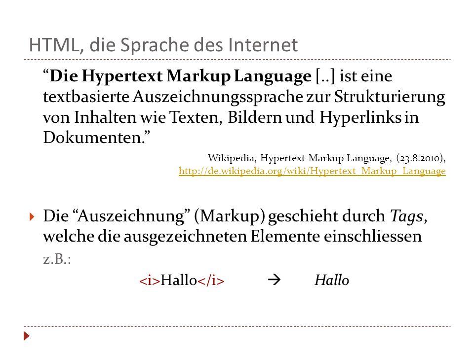 HTML, die Sprache des Internet Die Hypertext Markup Language [..] ist eine textbasierte Auszeichnungssprache zur Strukturierung von Inhalten wie Texten, Bildern und Hyperlinks in Dokumenten. Wikipedia, Hypertext Markup Language, (23.8.2010), http://de.wikipedia.org/wiki/Hypertext_Markup_Language http://de.wikipedia.org/wiki/Hypertext_Markup_Language  Die Auszeichnung (Markup) geschieht durch Tags, welche die ausgezeichneten Elemente einschliessen z.B.: Hallo  Hallo