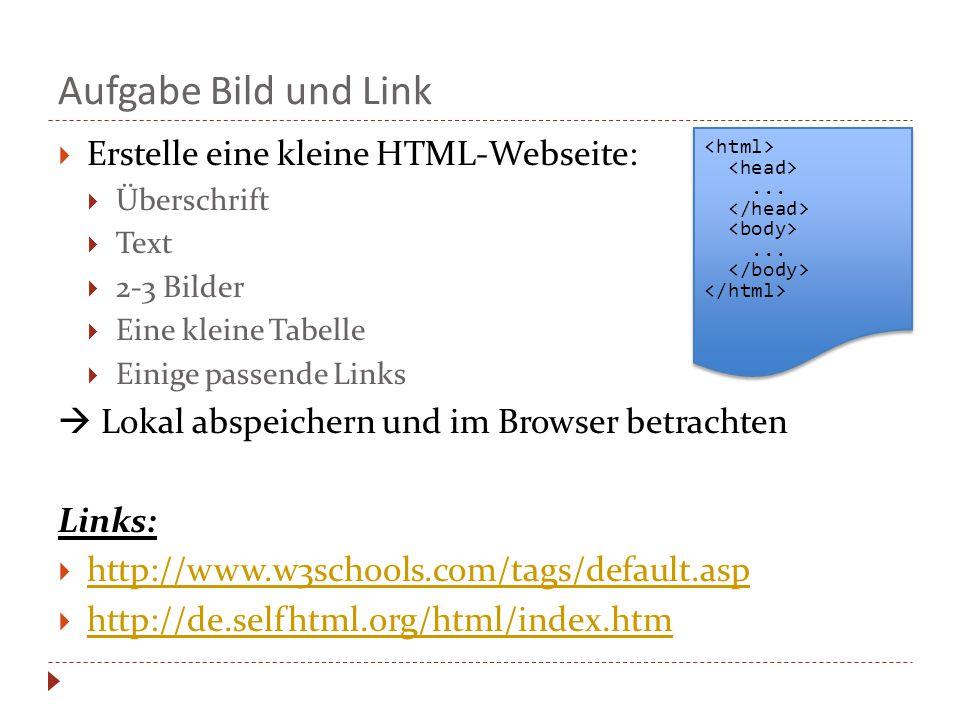 Aufgabe Bild und Link  Erstelle eine kleine HTML-Webseite:  Überschrift  Text  2-3 Bilder  Eine kleine Tabelle  Einige passende Links  Lokal abspeichern und im Browser betrachten Links:  http://www.w3schools.com/tags/default.asp http://www.w3schools.com/tags/default.asp  http://de.selfhtml.org/html/index.htm http://de.selfhtml.org/html/index.htm............