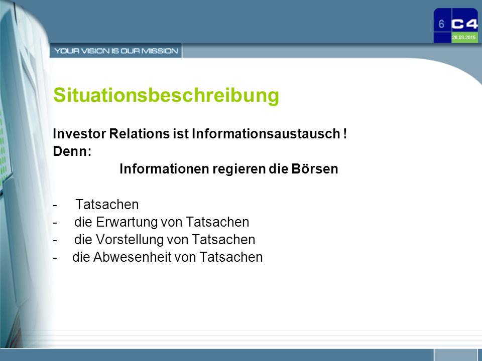 28.03.2015 6 Situationsbeschreibung Investor Relations ist Informationsaustausch ! Denn: Informationen regieren die Börsen - Tatsachen - die Erwartung