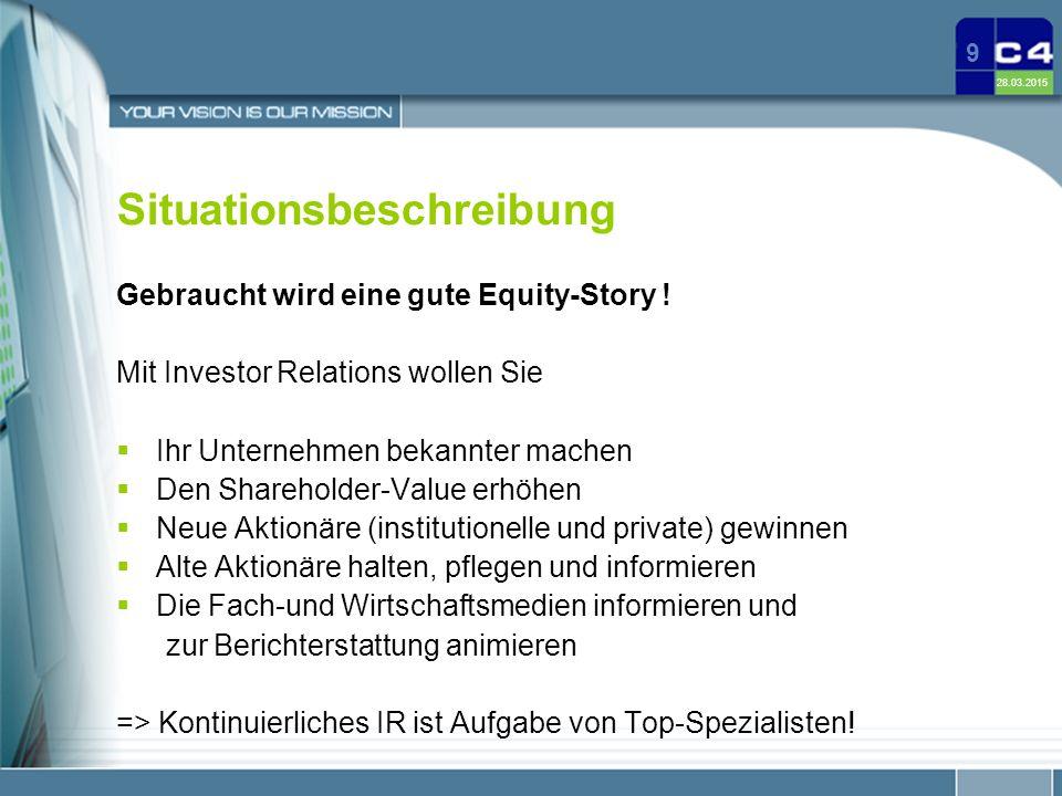 28.03.2015 9 Situationsbeschreibung Gebraucht wird eine gute Equity-Story ! Mit Investor Relations wollen Sie  Ihr Unternehmen bekannter machen  Den