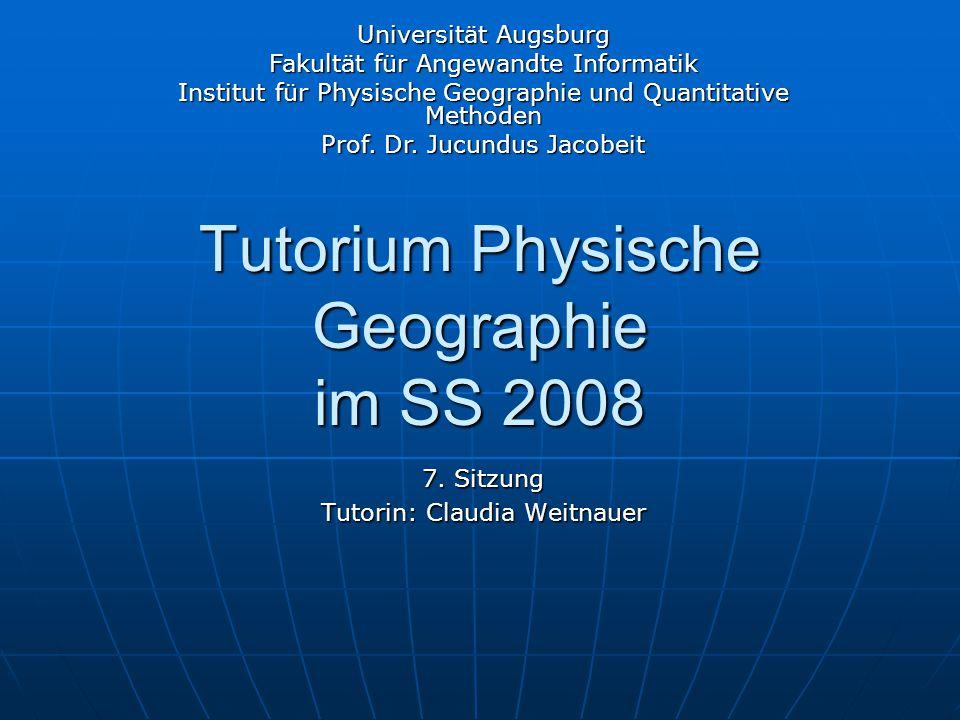 Tutorium Physische Geographie im SS 2008 7. Sitzung Tutorin: Claudia Weitnauer Universität Augsburg Fakultät für Angewandte Informatik Institut für Ph