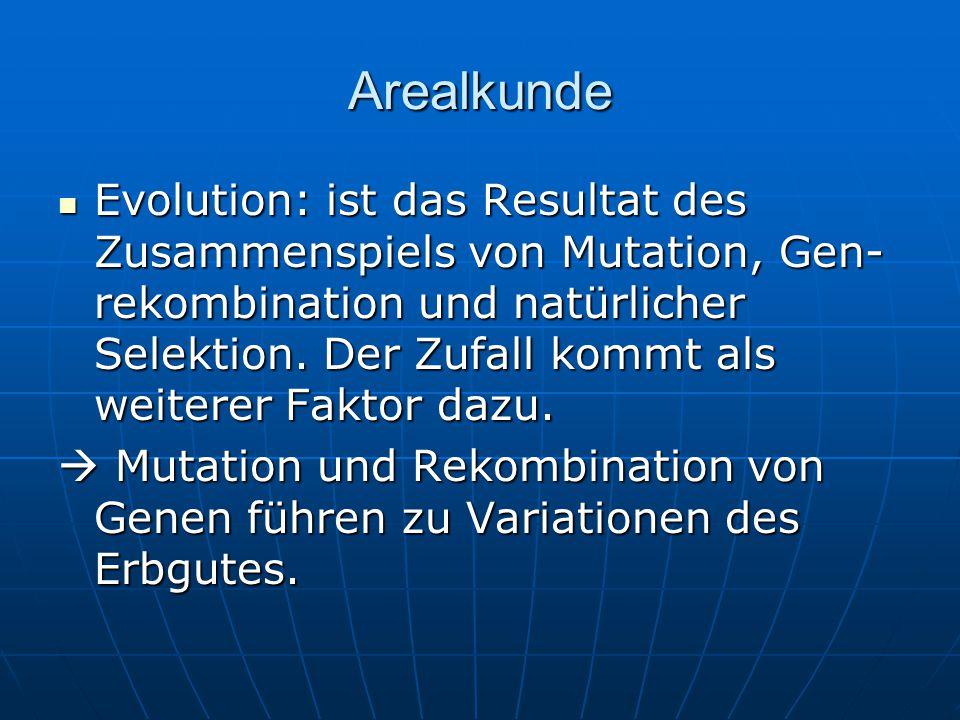 Arealkunde Evolution: ist das Resultat des Zusammenspiels von Mutation, Gen- rekombination und natürlicher Selektion. Der Zufall kommt als weiterer Fa