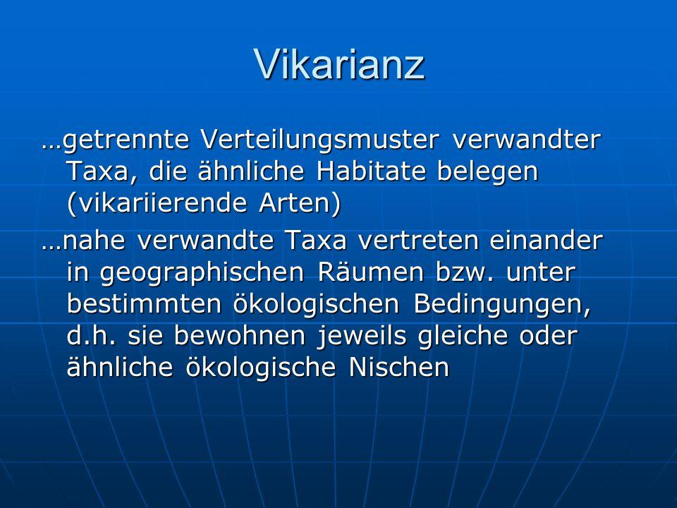 Vikarianz …getrennte Verteilungsmuster verwandter Taxa, die ähnliche Habitate belegen (vikariierende Arten) …nahe verwandte Taxa vertreten einander in