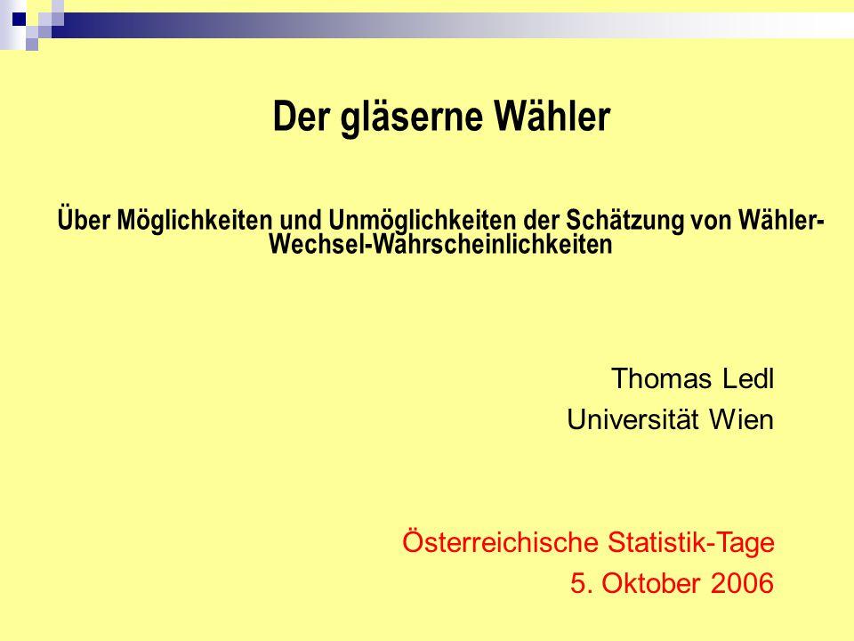 Der gläserne Wähler Über Möglichkeiten und Unmöglichkeiten der Schätzung von Wähler- Wechsel-Wahrscheinlichkeiten Thomas Ledl Universität Wien Österre