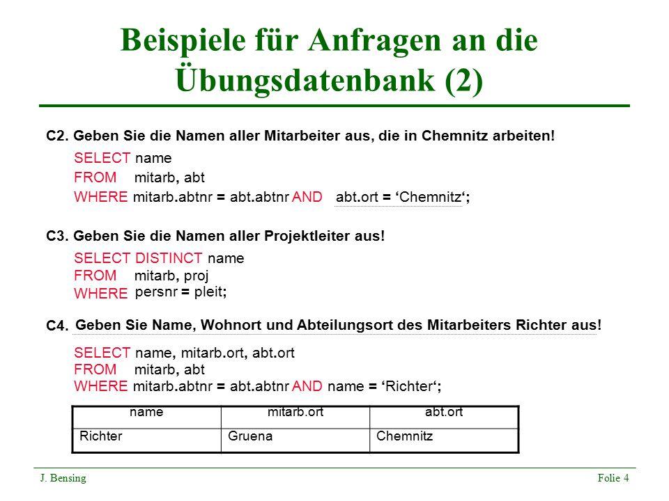 Beispiele für Anfragen an die Übungsdatenbank (2) C3. Geben Sie die Namen aller Projektleiter aus! C2. Geben Sie die Namen aller Mitarbeiter aus, die