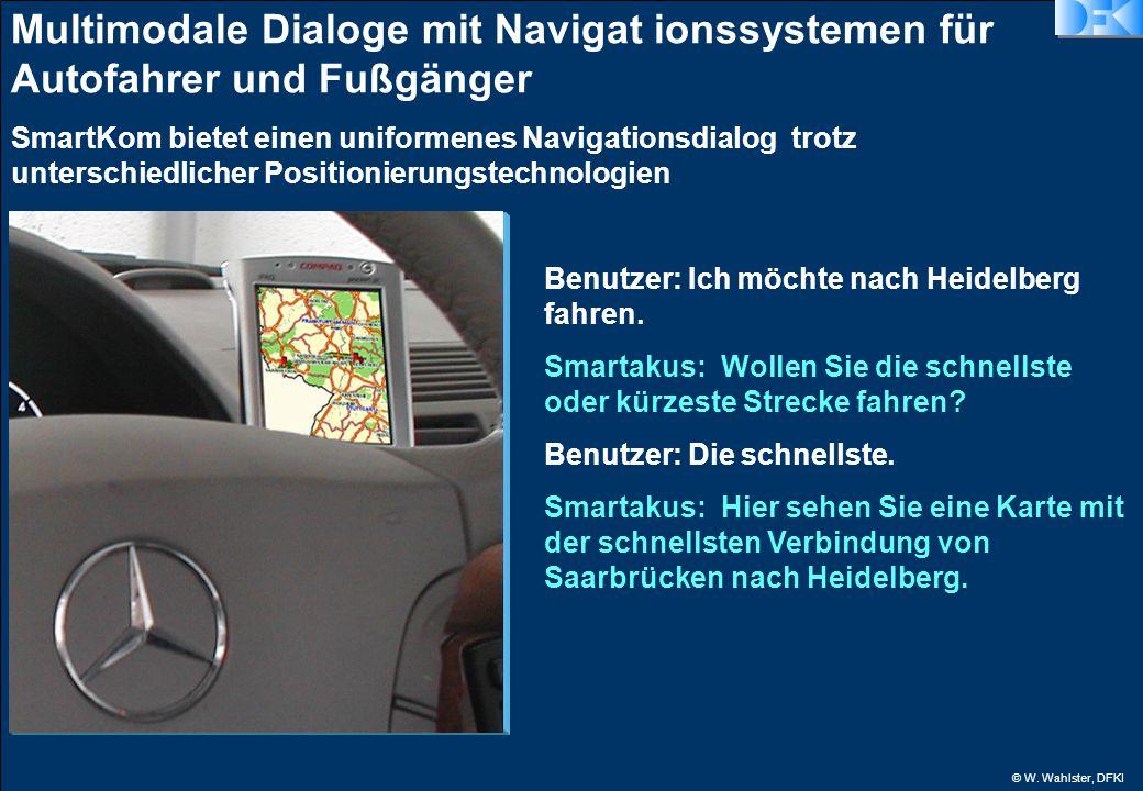 © W. Wahlster, DFKI Multimodale Dialoge mit Navigat ionssystemen für Autofahrer und Fußgänger Benutzer: Ich möchte nach Heidelberg fahren. Smartakus: