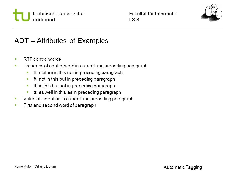 Name Autor | Ort und Datum Fakultät für Informatik LS 8 technische universität dortmund ADT – Attributes of Examples  RTF control words  Presence of control word in current and preceding paragraph  ff: neither in this nor in preceding paragraph  ft: not in this but in preceding paragraph  tf: in this but not in preceding paragraph  tt: as well in this as in preceding paragraph  Value of indention in current and preceding paragraph  First and second word of paragraph Automatic Tagging