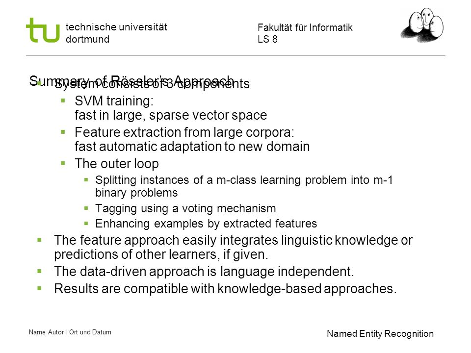 Name Autor | Ort und Datum Fakultät für Informatik LS 8 technische universität dortmund Summary of Rössler's Approach  System consists of 3 components  SVM training: fast in large, sparse vector space  Feature extraction from large corpora: fast automatic adaptation to new domain  The outer loop  Splitting instances of a m-class learning problem into m-1 binary problems  Tagging using a voting mechanism  Enhancing examples by extracted features  The feature approach easily integrates linguistic knowledge or predictions of other learners, if given.
