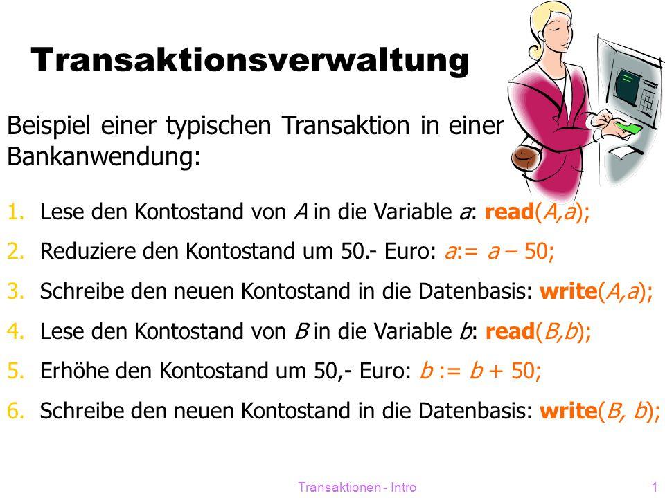 Transaktionen - Intro1 Transaktionsverwaltung Beispiel einer typischen Transaktion in einer Bankanwendung: 1.Lese den Kontostand von A in die Variable a: read(A,a); 2.Reduziere den Kontostand um 50.- Euro: a:= a – 50; 3.Schreibe den neuen Kontostand in die Datenbasis: write(A,a); 4.Lese den Kontostand von B in die Variable b: read(B,b); 5.Erhöhe den Kontostand um 50,- Euro: b := b + 50; 6.Schreibe den neuen Kontostand in die Datenbasis: write(B, b);