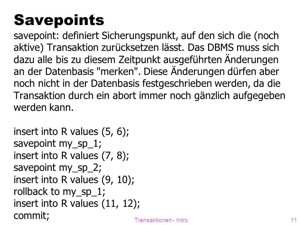 Transaktionen - Intro11 Savepoints savepoint: definiert Sicherungspunkt, auf den sich die (noch aktive) Transaktion zurücksetzen lässt. Das DBMS muss