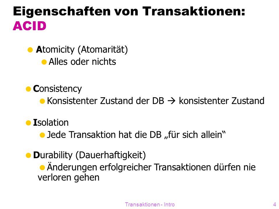 """Transaktionen - Intro4 Eigenschaften von Transaktionen: ACID  Atomicity (Atomarität)  Alles oder nichts  Consistency  Konsistenter Zustand der DB  konsistenter Zustand  Isolation  Jede Transaktion hat die DB """"für sich allein  Durability (Dauerhaftigkeit)  Änderungen erfolgreicher Transaktionen dürfen nie verloren gehen"""