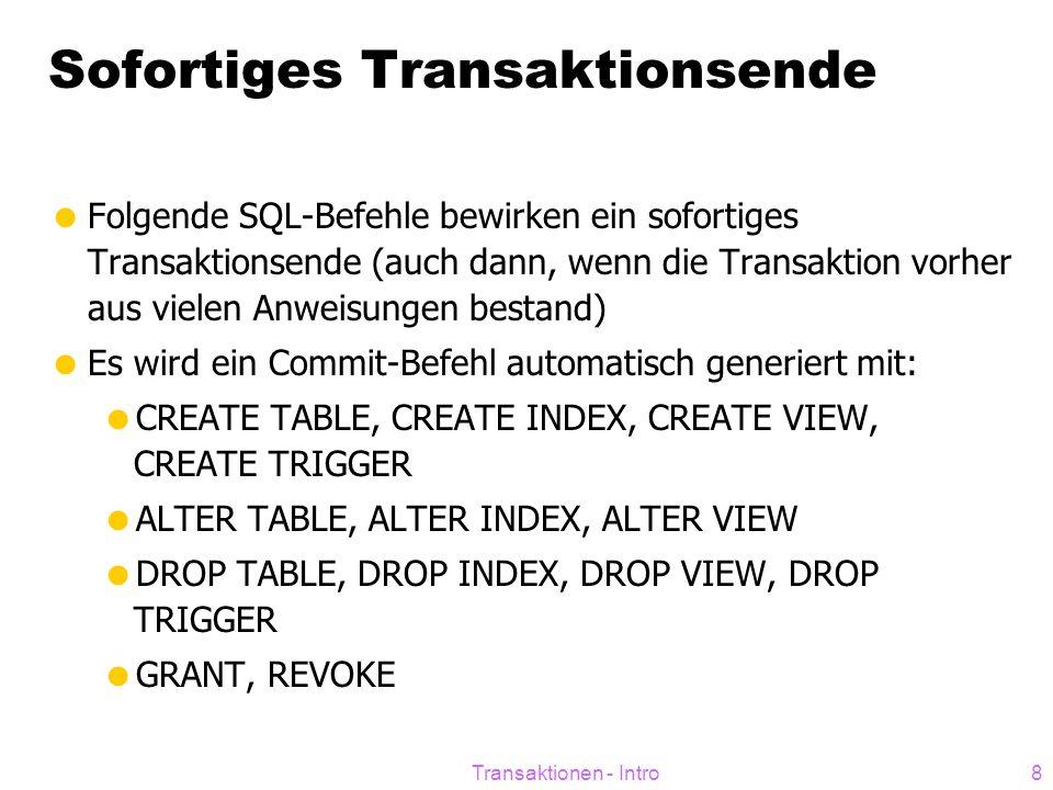 Transaktionen - Intro8 Sofortiges Transaktionsende  Folgende SQL-Befehle bewirken ein sofortiges Transaktionsende (auch dann, wenn die Transaktion vorher aus vielen Anweisungen bestand)  Es wird ein Commit-Befehl automatisch generiert mit:  CREATE TABLE, CREATE INDEX, CREATE VIEW, CREATE TRIGGER  ALTER TABLE, ALTER INDEX, ALTER VIEW  DROP TABLE, DROP INDEX, DROP VIEW, DROP TRIGGER  GRANT, REVOKE