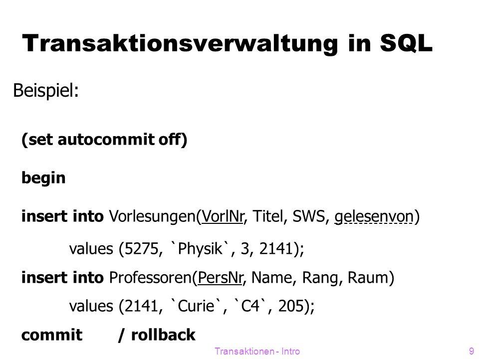 Transaktionen - Intro9 Transaktionsverwaltung in SQL Beispiel: (set autocommit off) begin insert into Vorlesungen(VorlNr, Titel, SWS, gelesenvon) values (5275, `Physik`, 3, 2141); insert into Professoren(PersNr, Name, Rang, Raum) values (2141, `Curie`, `C4`, 205); commit/ rollback