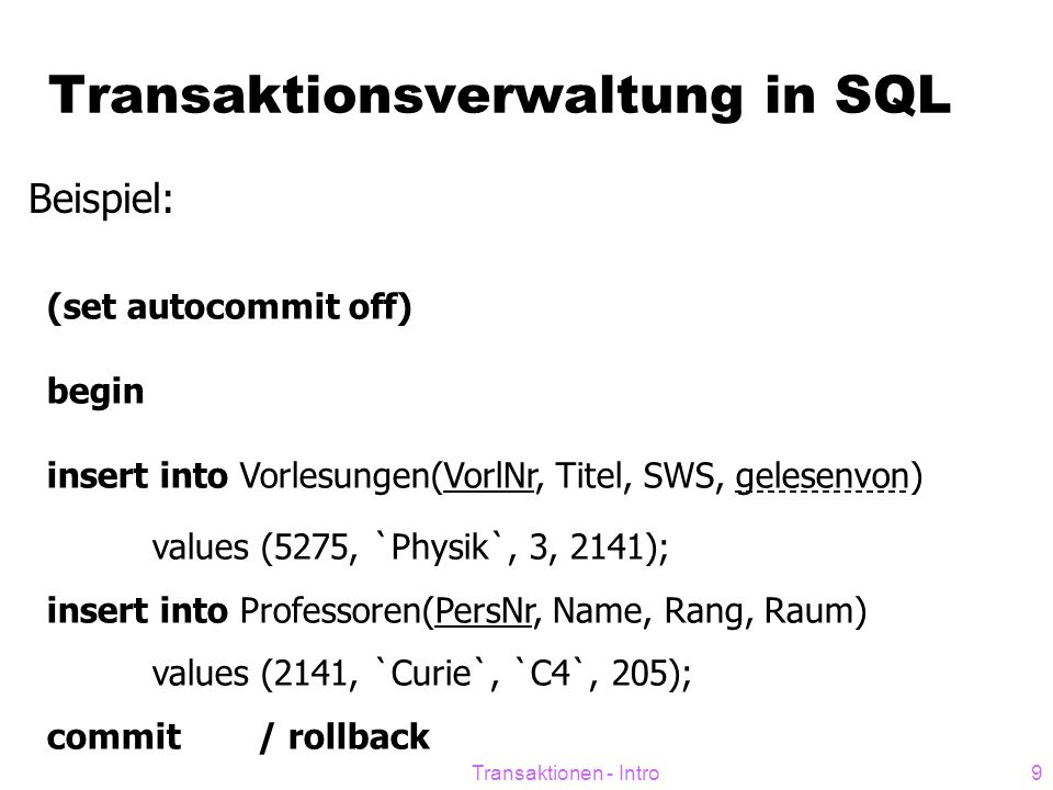 Transaktionen - Intro10 Check erst am Transaktions-Ende  DEFERRED-Clause verschiebt die Prüfung des Constraints ans Ende der Transaktion CREATE TABLE bsp ( zahl NUMBER, CONSTRAINT unq_num UNIQUE (zahl) INITIALLY DEFERRED DEFERRABLE);  Standardwert: INITIALLY IMMEDIATE Check des Constraints direkt nach Absetzen des SQL-Befehls  NOT DEFERRABLE -> Check lässt sich nicht ans Ende der Transakton verschieben, auch nicht mit Session/Transaktions-Einstellungen  SET CONSTRAINT ALL DEFERRED / IMMEDIATE in aktueller Transaktion alle Constraint-Prüfungen ans Ende schieben / sofort ausführen  ALTER SESSION SET CONSTRAINTS=DEFERRED Einstellung für gesamte Session