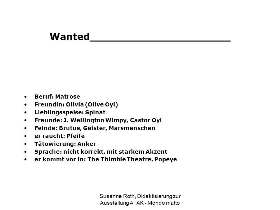 Wanted_____________________ Beruf: Matrose Freundin: Olivia (Olive Oyl) Lieblingsspeise: Spinat Freunde: J. Wellington Wimpy, Castor Oyl Feinde: Brutu