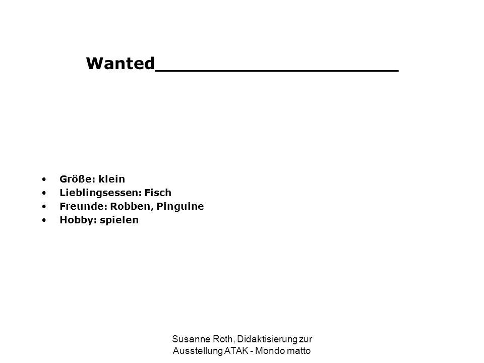 Wanted_____________________ Größe: klein Lieblingsessen: Fisch Freunde: Robben, Pinguine Hobby: spielen Susanne Roth, Didaktisierung zur Ausstellung A