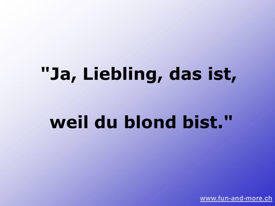 www.fun-and-more.ch Ja, Liebling, das ist, weil du blond bist.