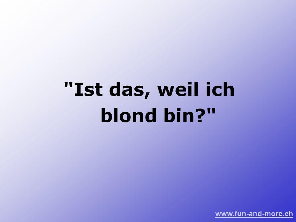 www.fun-and-more.ch Ist das, weil ich blond bin?