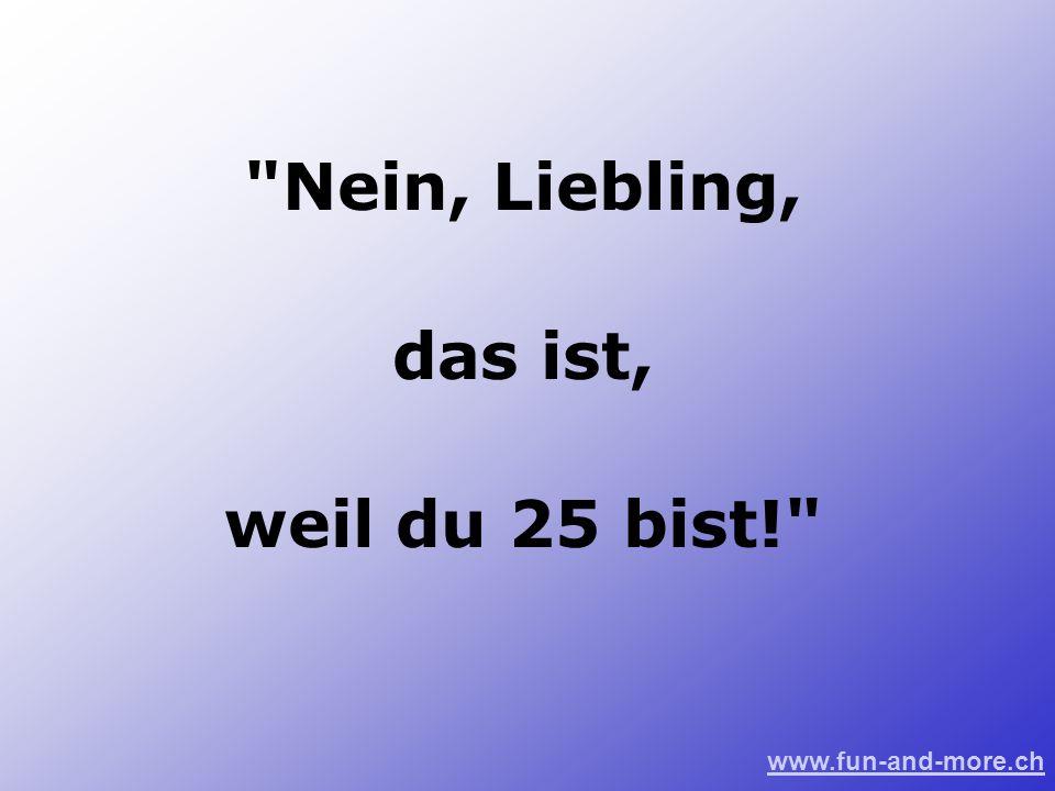 www.fun-and-more.ch Nein, Liebling, das ist, weil du 25 bist!