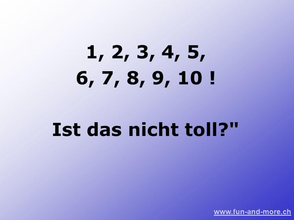 www.fun-and-more.ch 1, 2, 3, 4, 5, 6, 7, 8, 9, 10 ! Ist das nicht toll?