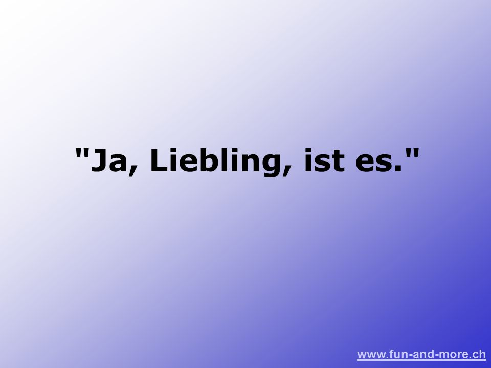www.fun-and-more.ch Ja, Liebling, ist es.