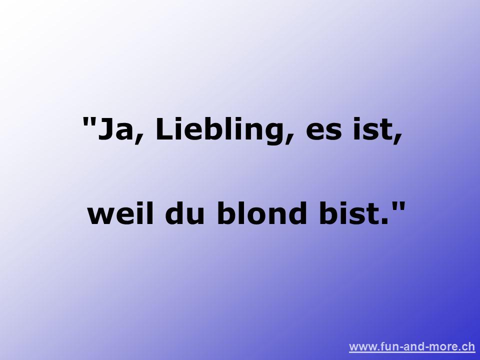 www.fun-and-more.ch Ja, Liebling, es ist, weil du blond bist.