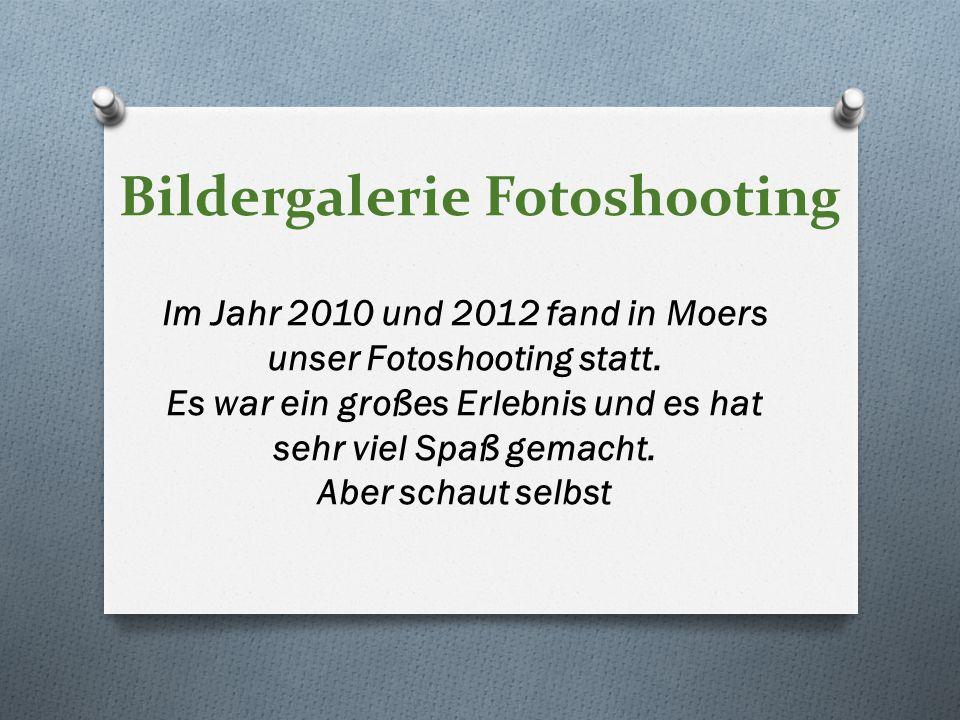Bildergalerie Fotoshooting Im Jahr 2010 und 2012 fand in Moers unser Fotoshooting statt. Es war ein großes Erlebnis und es hat sehr viel Spaß gemacht.