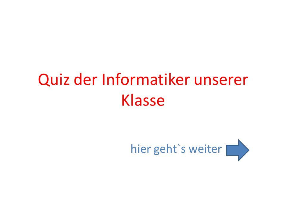 Quiz der Informatiker unserer Klasse hier geht`s weiter