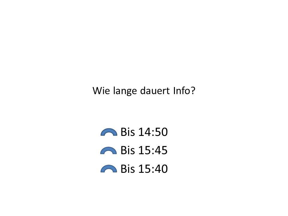 Wie lange dauert Info? Bis 14:50 Bis 15:45 Bis 15:40