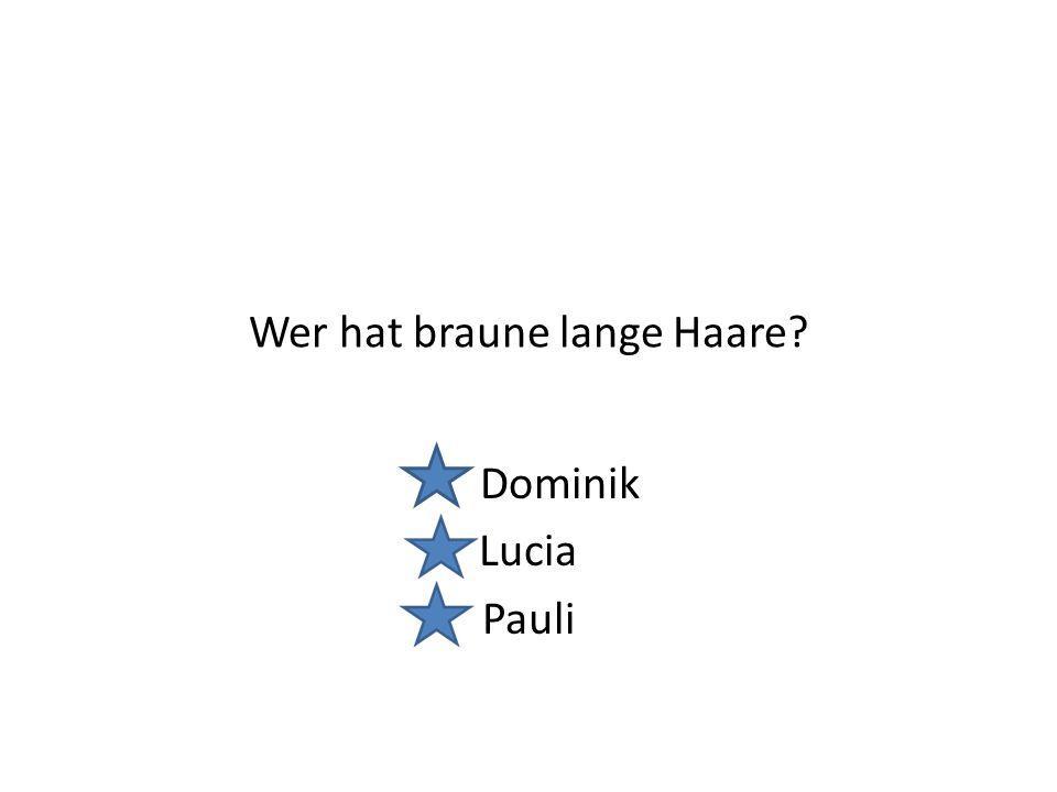 Wer hat braune lange Haare? Dominik Lucia Pauli