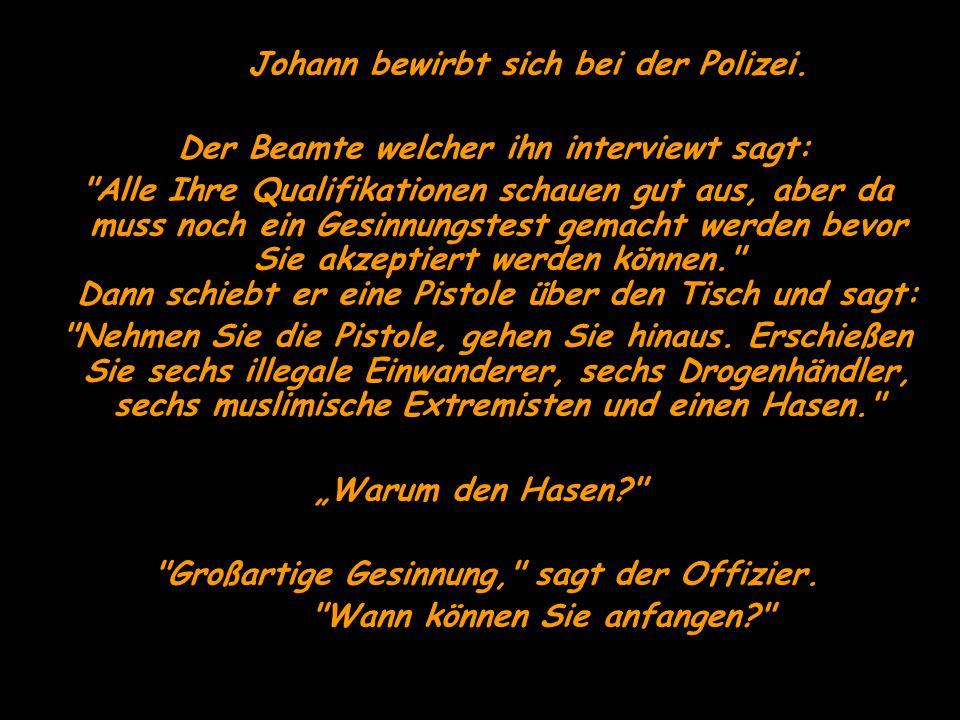 Johann bewirbt sich bei der Polizei. Der Beamte welcher ihn interviewt sagt: