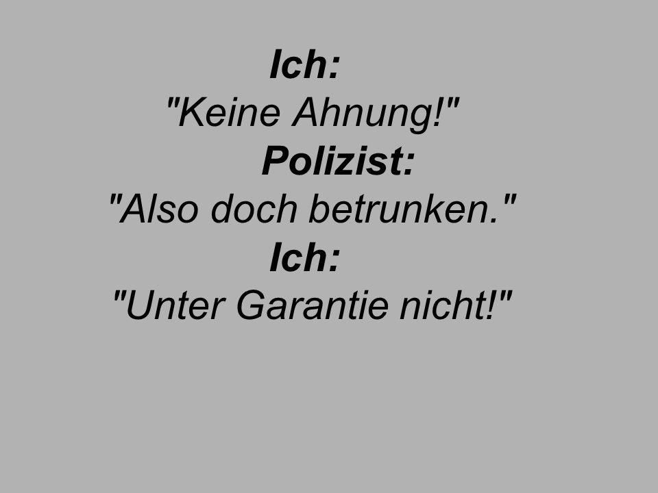 Ich: Keine Ahnung! Polizist: Also doch betrunken. Ich: Unter Garantie nicht!
